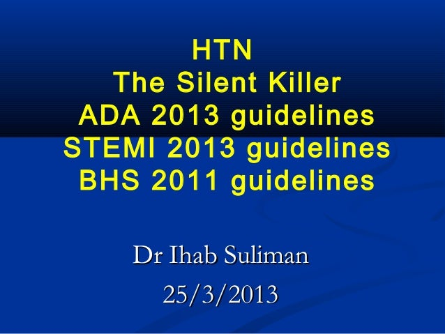 HTN   The Silent Killer ADA 2013 guidelinesSTEMI 2013 guidelines BHS 2011 guidelines    Dr Ihab Suliman      25/3/2013