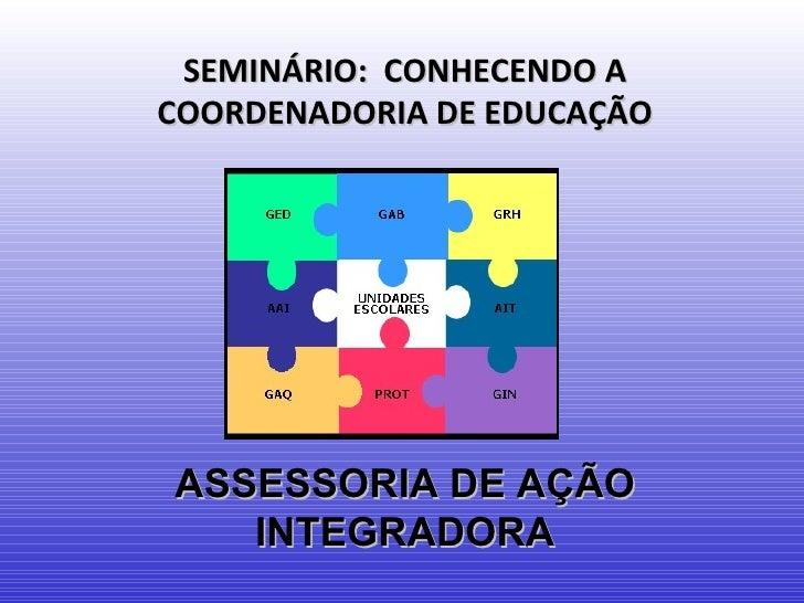 SEMINÁRIO: CONHECENDO ACOORDENADORIA DE EDUCAÇÃOASSESSORIA DE AÇÃO   INTEGRADORA