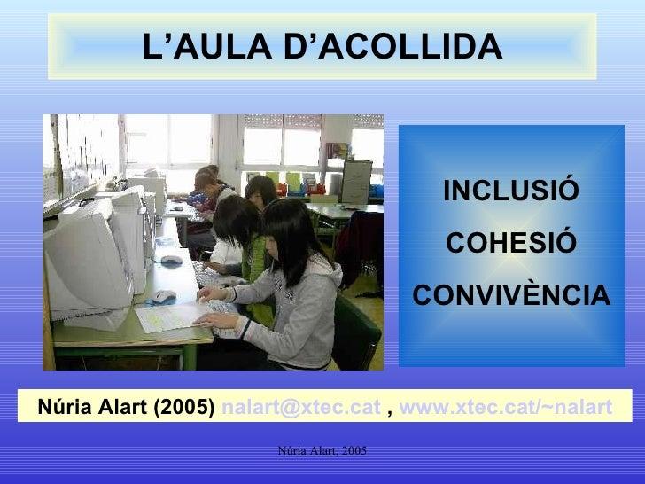 L'AULA D'ACOLLIDA INCLUSIÓ COHESIÓ CONVIVÈNCIA Núria Alart (2005)  [email_address]  ,  www.xtec.cat /~nalart