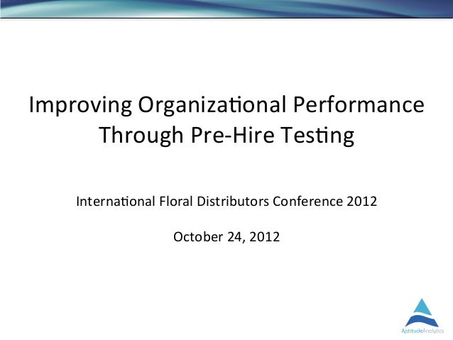 Improving Organiza.onal Performance       Through Pre-‐Hire Tes.ng      Interna.onal Floral Distributors...