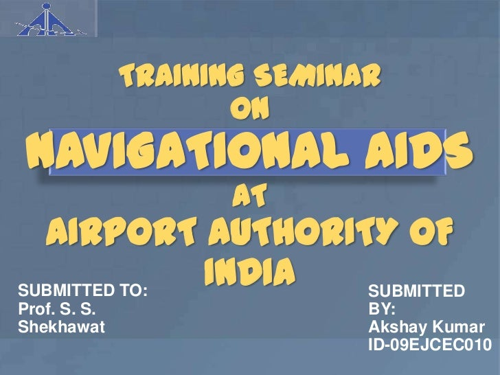 TRAINING SEMINAR                     ON NAVIGATIONAL AIDS                    AT  AIRPORT AUTHORITY OFSUBMITTED TO:        ...