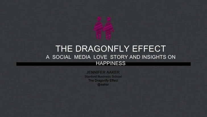 THE DRAGONFLY EFFECT A  SOCIAL  MEDIA  LOVE  STORY AND INSIGHTS ON HAPPINESS JENNIFER AAKER Stanford Business School The D...