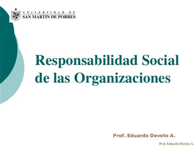 Responsabilidad Socialde las Organizaciones           Prof. Eduardo Devoto A.                            Prof. Eduardo Dev...