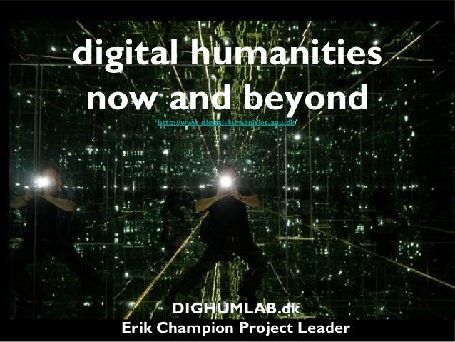 digital humanitiesnow and beyondhttp://www.digital-humanities.aau.dk/DIGHUMLAB.dkErik Champion Project Leader