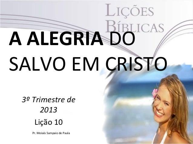 A ALEGRIA DO SALVO EM CRISTO 3º Trimestre de 2013 Lição 10 Pr. Moisés Sampaio de Paula