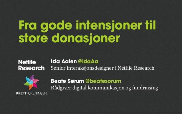 Fra gode intensjoner til store donasjoner Ida Aalen @idaAa Senior interaksjonsdesigner i Netlife Research Beate Sørum @bea...