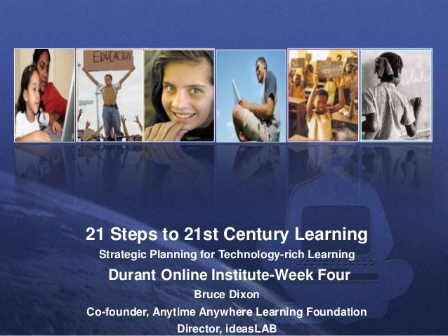21 Steps to 21st Century Learning Strategic Planning for Technology-rich Learning Durant Online Institute-Week Four Bruce ...