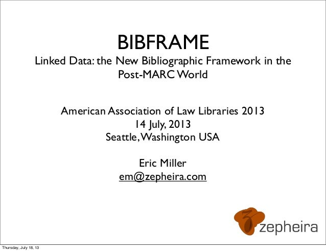 BIBFRAME Linked Data: the New Bibliographic Framework in the Post-MARC World American Association of Law Libraries 2013 14...