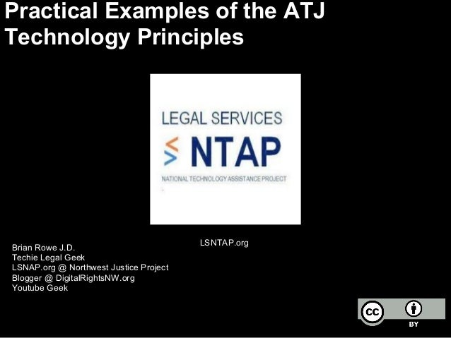 Practical Examples of the ATJ Technology Principles Brian Rowe J.D. Techie Legal Geek LSNAP.org @ Northwest Justice Projec...