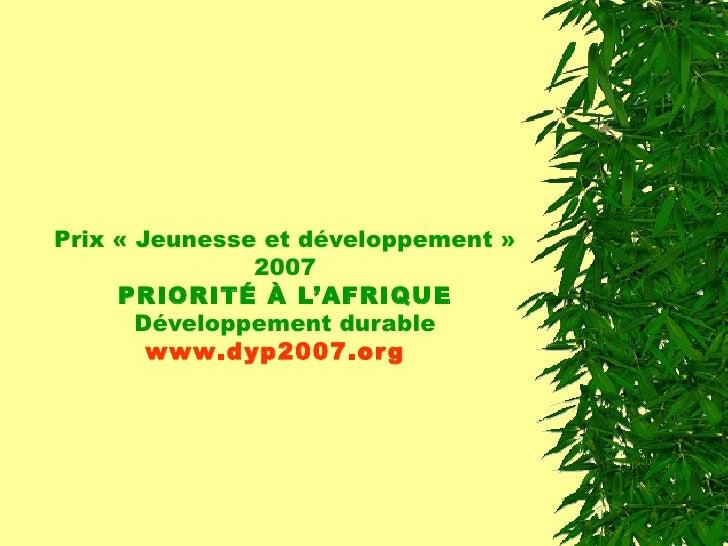 Prix « Jeunesse et développement » 2007 PRIORITÉ À L'AFRIQUE Développement durable www .dyp2007. org