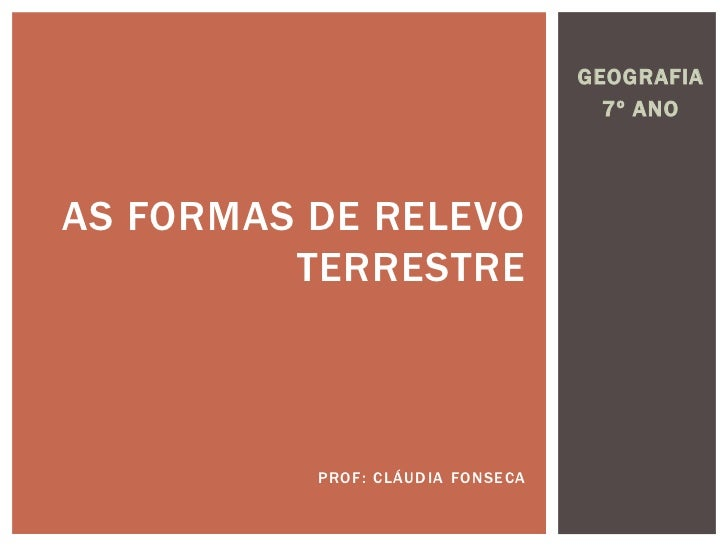 GEOGRAFIA<br />7º ANO<br />As Formas de relevoTERRESTRE<br />Prof: Cláudia Fonseca<br />