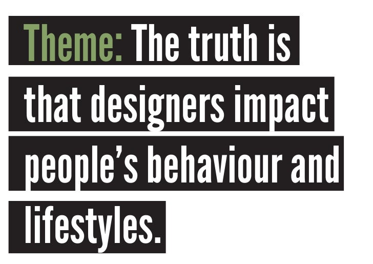 Theme: The truth isthat designers impactpeople's behaviour andlifestyles.