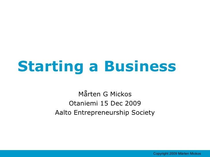 Starting a Business Mårten G Mickos Otaniemi 15 Dec 2009 Aalto Entrepreneurship Society