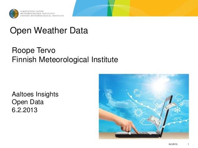 Open Weather DataRoope TervoFinnish Meteorological InstituteAaltoes InsightsOpen Data6.2.2013                             ...