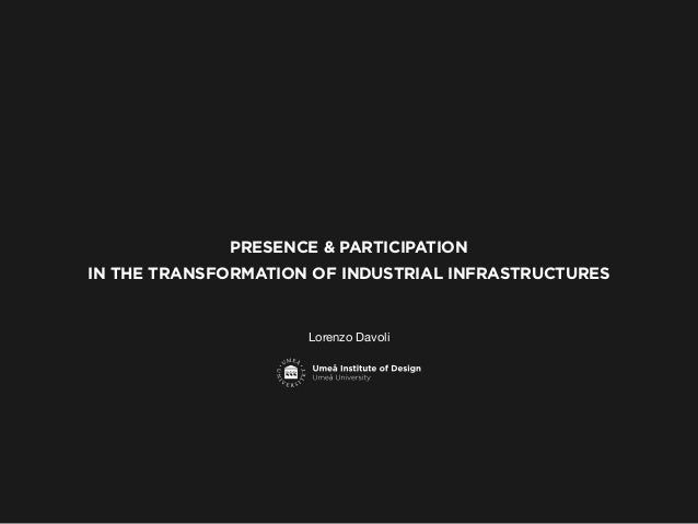 PRESENCE & PARTICIPATION IN THE TRANSFORMATION OF INDUSTRIAL INFRASTRUCTURES  Lorenzo Davoli