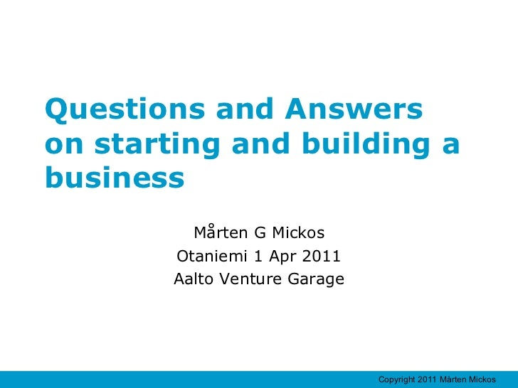 Questions and Answers  on starting and building a business Mårten G Mickos Otaniemi 1 Apr 2011 Aalto Venture Garage