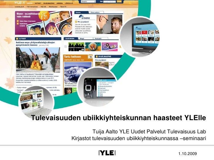 Tulevaisuuden ubiikkiyhteiskunnan haasteet YLElle<br />Tuija Aalto YLE Uudet Palvelut Tulevaisuus Lab<br />Kirjastot tulev...