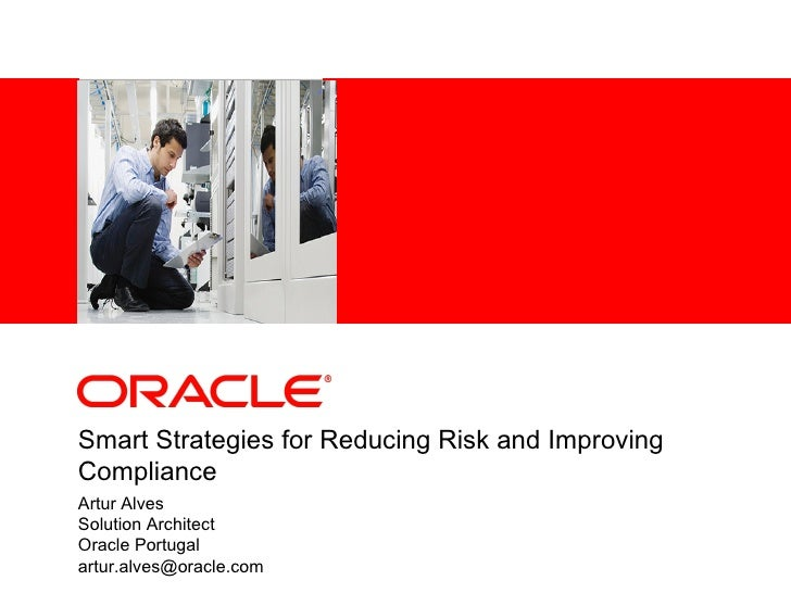 <Insert Picture Here>Smart Strategies for Reducing Risk and ImprovingComplianceArtur AlvesSolution ArchitectOracle Portuga...