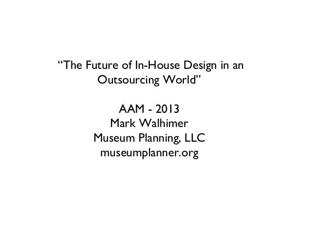 """The Future of In-House Design in anOutsourcing World""AAM - 2013Mark WalhimerMuseum Planning, LLCmuseumplanner.org"