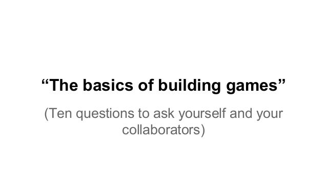 """The basics of building games"" (Ten questions to ask yourself and your collaborators)"