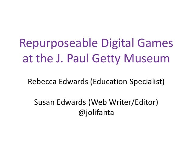 Repurposeable Digital Games at the J. Paul Getty Museum Rebecca Edwards (Education Specialist) Susan Edwards (Web Writer/E...