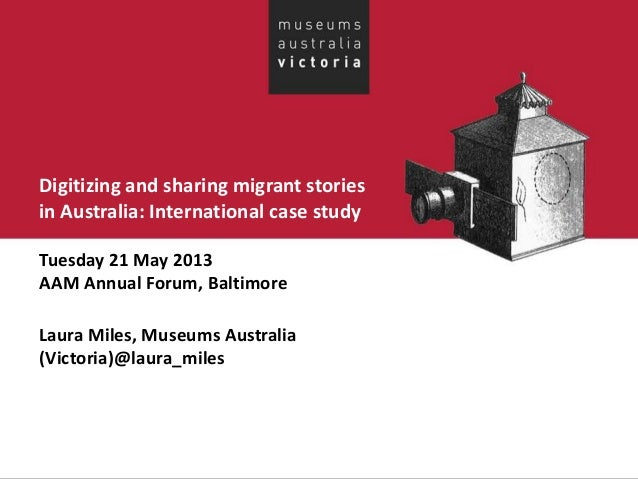 Digitizing and sharing migrant storiesin Australia: International case studyTuesday 21 May 2013AAM Annual Forum, Baltimore...