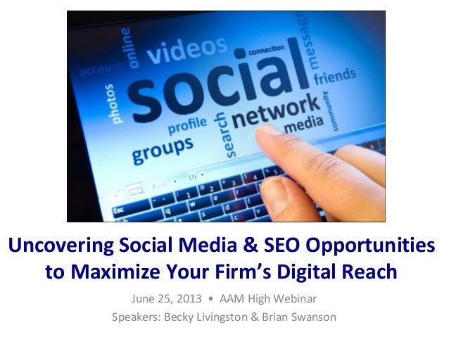 Uncovering Social Media & SEO Opportunities to Maximize Your Firm's Digital Reach June 25, 2013 • AAM High Webinar Speaker...