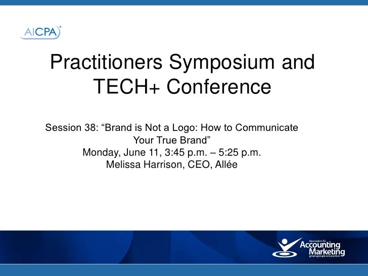 "Practitioners Symposium and    TECH+ ConferenceSession 38: ""Brand is Not a Logo: How to Communicate                   Your..."