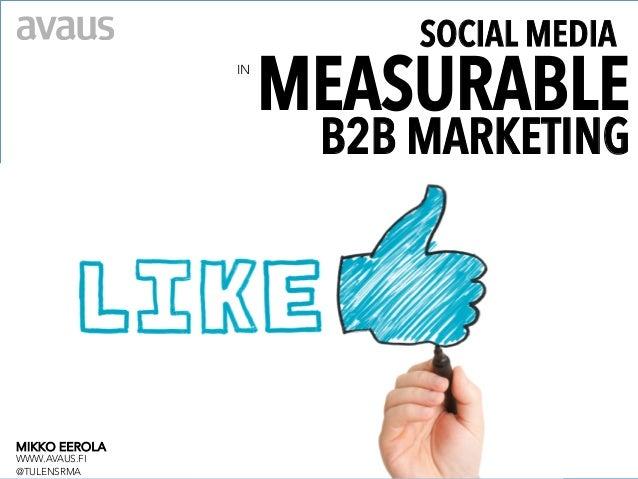 SOCIAL MEDIA                IN                      MEASURABLE                       B2B MARKETINGMIKKO EEROLAWWW.AVAUS.FI...