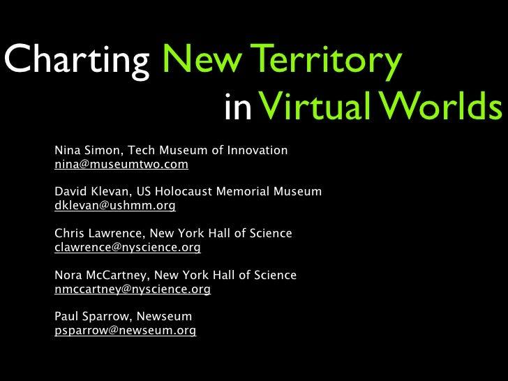 Charting New Territory            in Virtual Worlds   Nina Simon, Tech Museum of Innovation   nina@museumtwo.com    David ...
