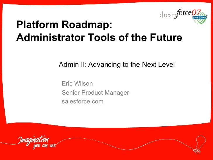 Platform Roadmap: Administrator Tools of the Future Eric Wilson Senior Product Manager salesforce.com Admin II: Advancing ...