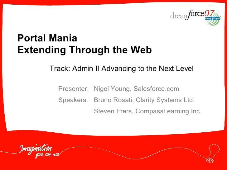 Portal Mania  Extending Through the Web Presenter: Nigel Young, Salesforce.com Speakers: Bruno Rosati, Clarity Systems Ltd...