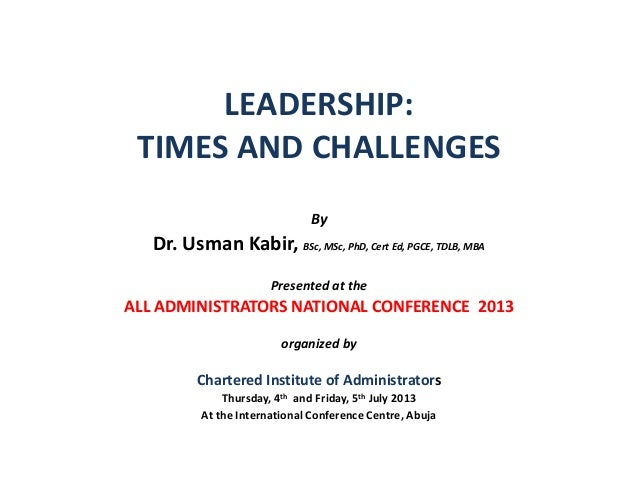 LEADERSHIP: TIMES AND CHALLENGES By Dr. Usman Kabir, BSc, MSc, PhD, Cert Ed, PGCE, TDLB, MBA Presented at the ALL ADMINIST...