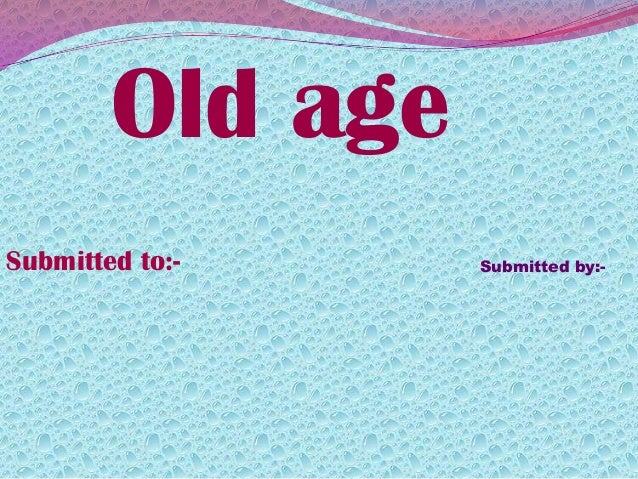 Old ageSubmitted to:- Submitted by:-