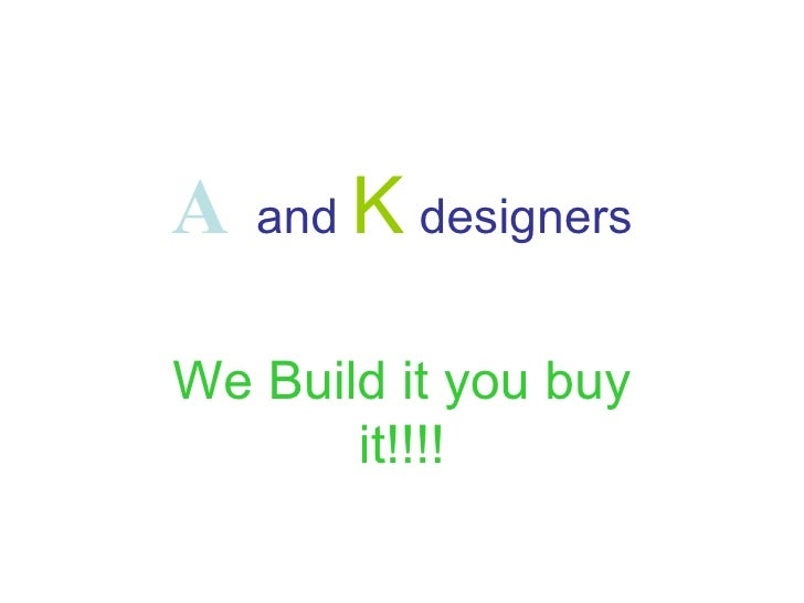 A   and   K   designers We Build it you buy it!!!!