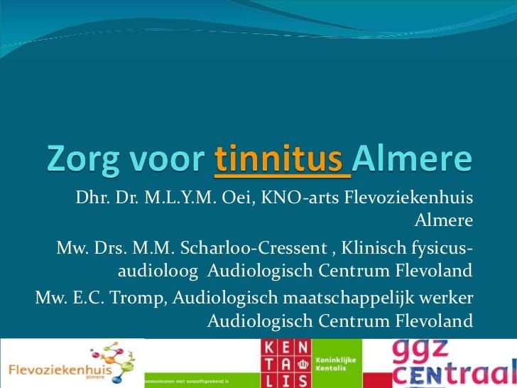 Dhr. Dr. M. L.Y.M.  Oei, KNO-arts Flevoziekenhuis  Almere Mw. Drs. M.M. Scharloo-Cressent , Klinisch fysicus-audioloog  Au...
