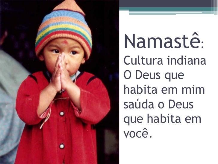 Namastê:Cultura indianaO Deus quehabita em mimsaúda o Deusque habita emvocê.