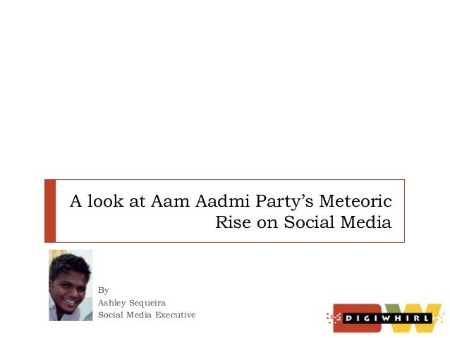 A look at Aam Aadmi Party's Meteoric Rise on Social Media  By Ashley Sequeira Social Media Executive