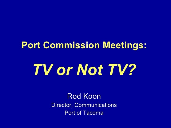 Port Commission Meetings: TV or Not TV? Rod Koon Director, Communications Port of Tacoma