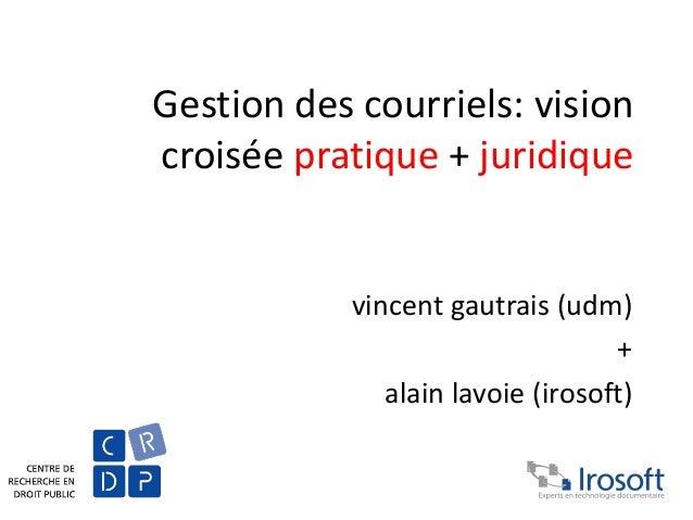 Gestion des courriels: vision croisée pratique + juridique vincent gautrais (udm) + alain lavoie (irosoft)