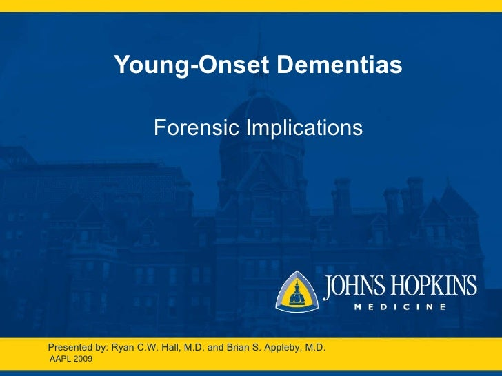 Young-Onset Dementias Forensic Implications AAPL 2009 Presented by: Ryan C.W. Hall, M.D. and Brian S. Appleby, M.D.