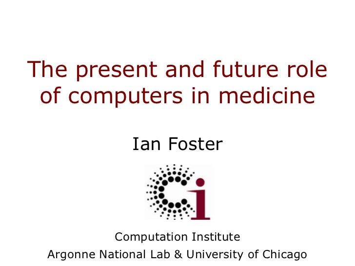 The present and future role of computers in medicine<br />Ian Foster<br />Computation Institute<br />Argonne National Lab ...