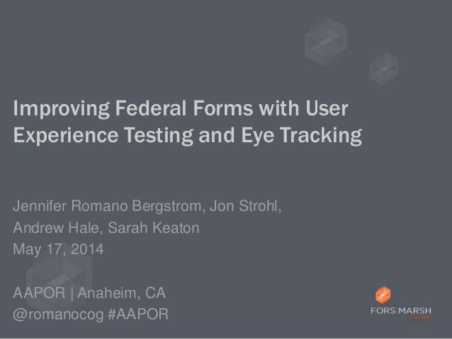 Improving Federal Forms with User Experience Testing and Eye Tracking Jennifer Romano Bergstrom, Jon Strohl, Andrew Hale, ...