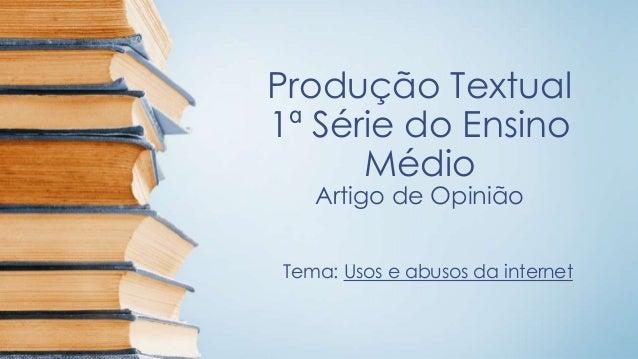 Produção Textual 1ª Série do Ensino Médio Artigo de Opinião Tema: Usos e abusos da internet