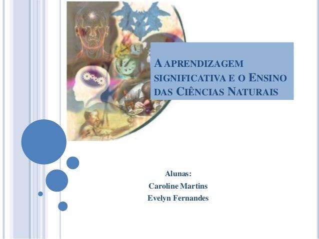 A APRENDIZAGEM SIGNIFICATIVA E O DAS  ENSINO  CIÊNCIAS NATURAIS  Alunas: Caroline Martins Evelyn Fernandes