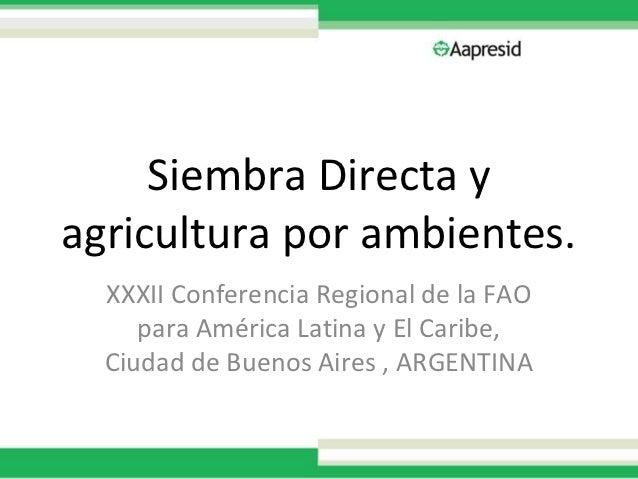 Siembra Directa yagricultura por ambientes.  XXXII Conferencia Regional de la FAO     para América Latina y El Caribe,  Ci...