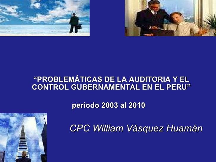 """"""" PROBLEMÁTICAS DE LA AUDITORIA Y EL CONTROL GUBERNAMENTAL EN EL PERU"""" periodo 2003 al 2010   CPC William Vásquez Huamán"""