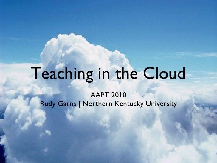 Teaching in the Cloud <ul><li>AAPT 2010 </li></ul><ul><li>Rudy Garns | Northern Kentucky University </li></ul>