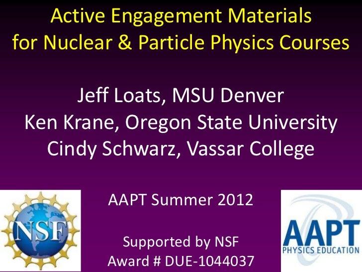 Active Engagement Materialsfor Nuclear & Particle Physics Courses      Jeff Loats, MSU Denver Ken Krane, Oregon State Univ...