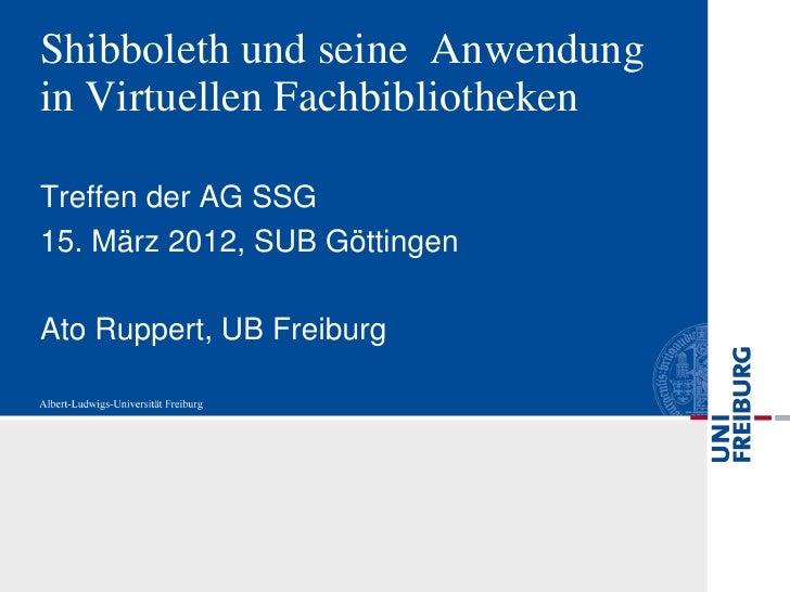 Shibboleth und seine Anwendungin Virtuellen FachbibliothekenTreffen der AG SSG15. März 2012, SUB GöttingenAto Ruppert, UB ...